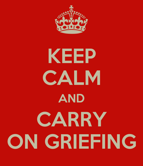 KEEP CALM AND CARRY ON GRIEFING
