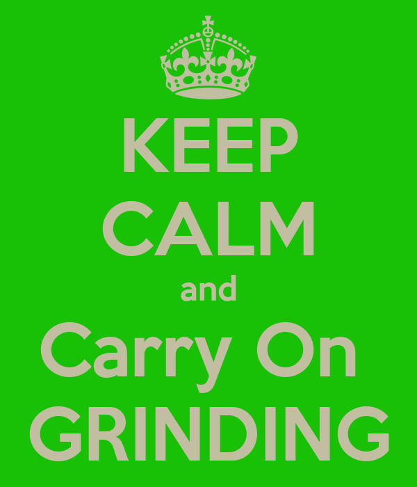 KEEP CALM and Carry On  GRINDING