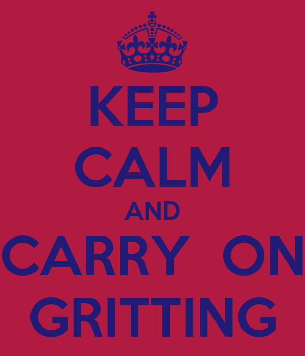 KEEP CALM AND CARRY  ON GRITTING