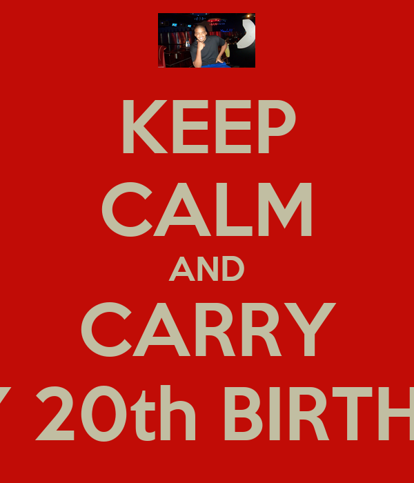 KEEP CALM AND CARRY ON!! HAPPY 20th BIRTHDAY SON!!!