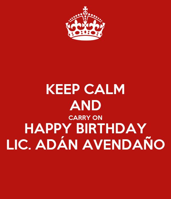 KEEP CALM AND CARRY ON HAPPY BIRTHDAY LIC. ADÁN AVENDAÑO