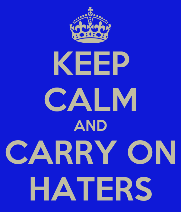 KEEP CALM AND CARRY ON HATERS