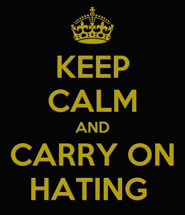 KEEP CALM AND CARRY ON HATING