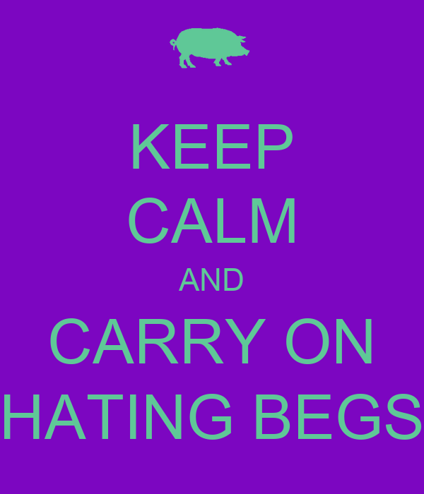 KEEP CALM AND CARRY ON HATING BEGS
