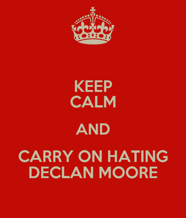KEEP CALM AND CARRY ON HATING DECLAN MOORE