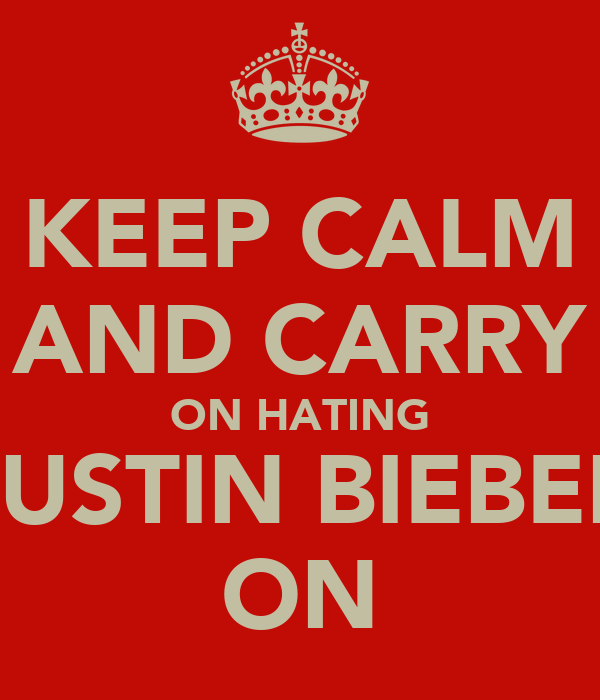 KEEP CALM AND CARRY ON HATING JUSTIN BIEBER ON