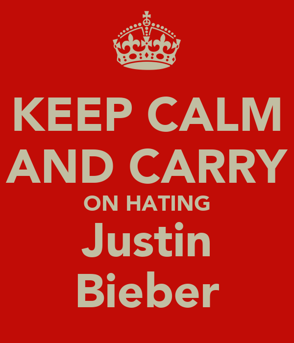 KEEP CALM AND CARRY ON HATING Justin Bieber