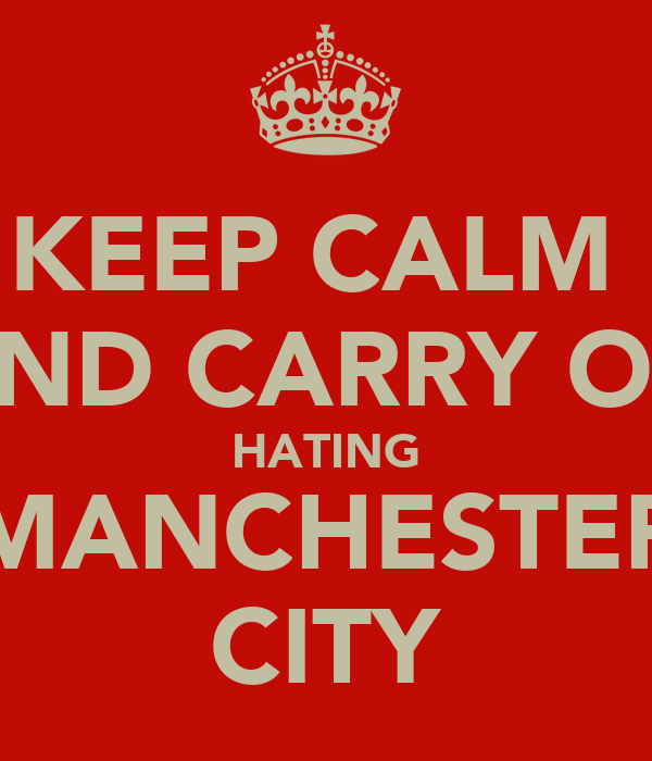 KEEP CALM  AND CARRY ON HATING MANCHESTER CITY