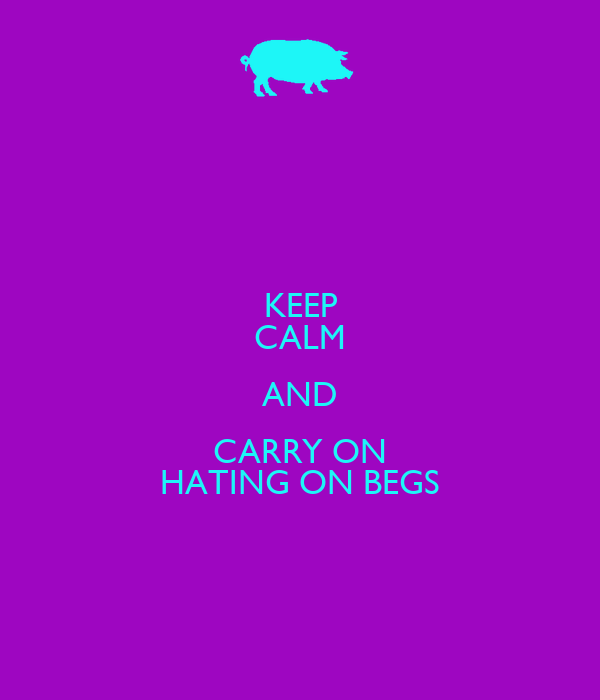 KEEP CALM AND CARRY ON HATING ON BEGS