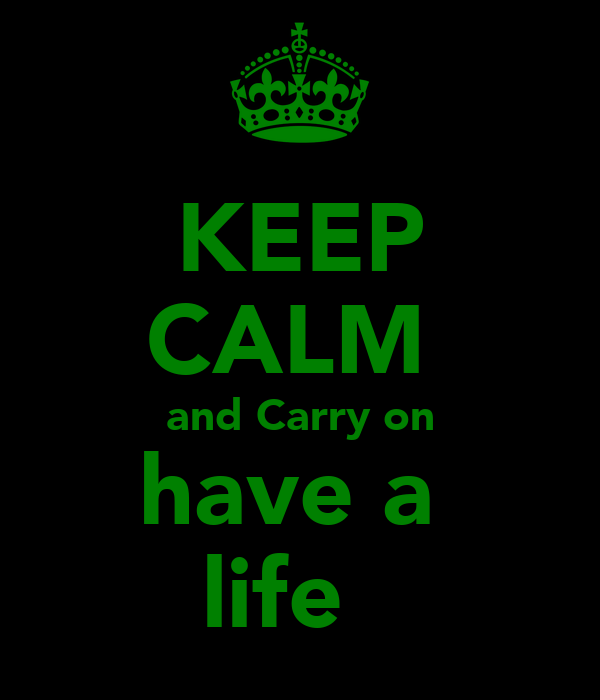 KEEP CALM  and Carry on have a  life ټ