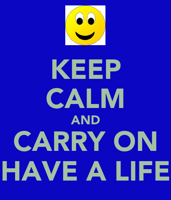 KEEP CALM AND CARRY ON HAVE A LIFE