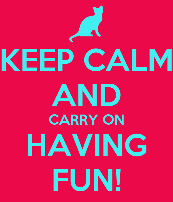KEEP CALM AND CARRY ON HAVING FUN!