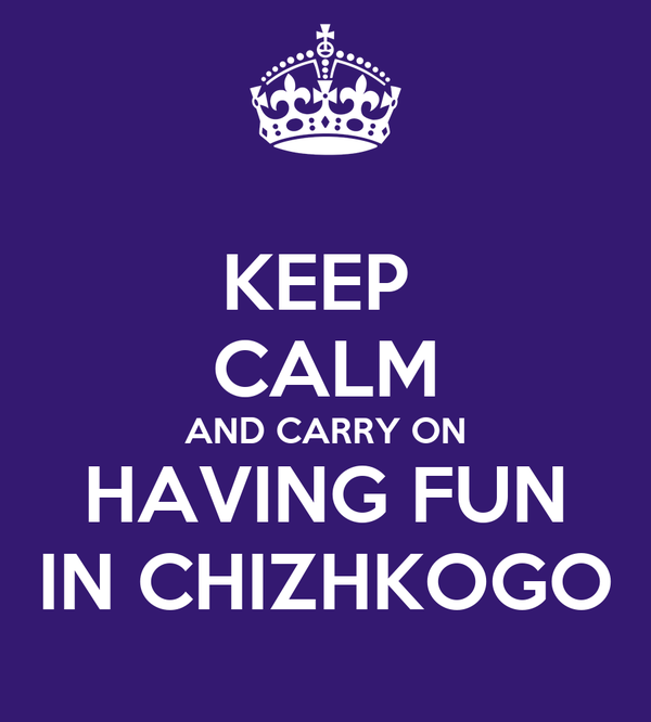 KEEP  CALM AND CARRY ON HAVING FUN IN CHIZHKOGO