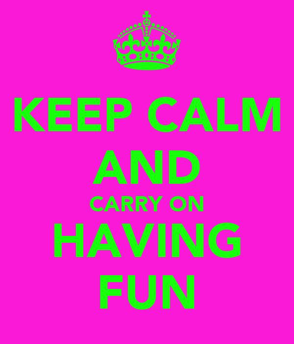 KEEP CALM AND CARRY ON HAVING FUN