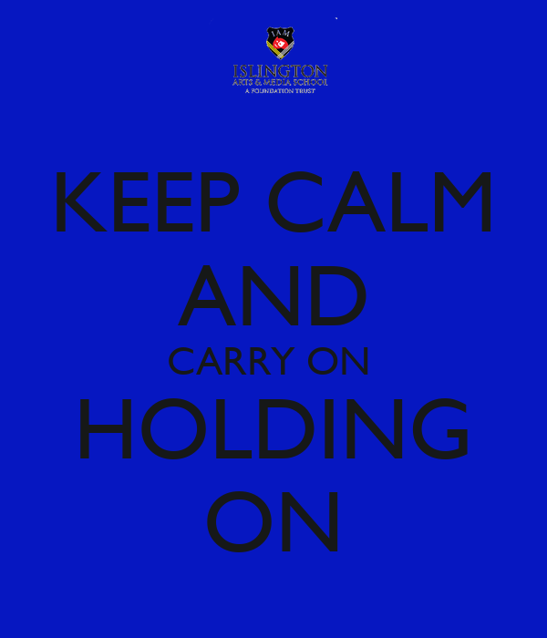 KEEP CALM AND CARRY ON  HOLDING ON