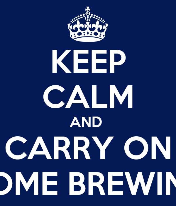 KEEP CALM AND  CARRY ON HOME BREWING