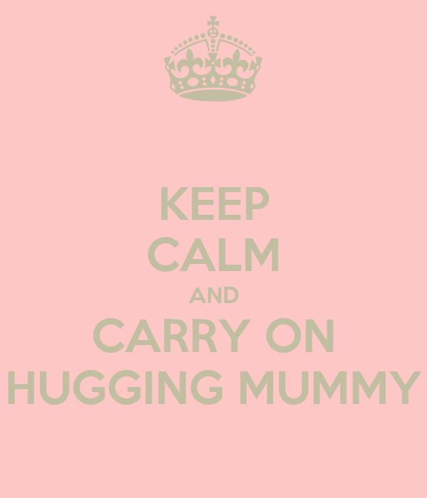 KEEP CALM AND CARRY ON HUGGING MUMMY