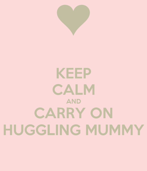 KEEP CALM AND CARRY ON HUGGLING MUMMY