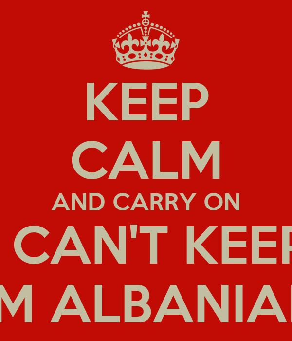 KEEP CALM AND CARRY ON I CAN'T KEEP I'M ALBANIAN