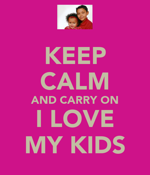 KEEP CALM AND CARRY ON I LOVE MY KIDS
