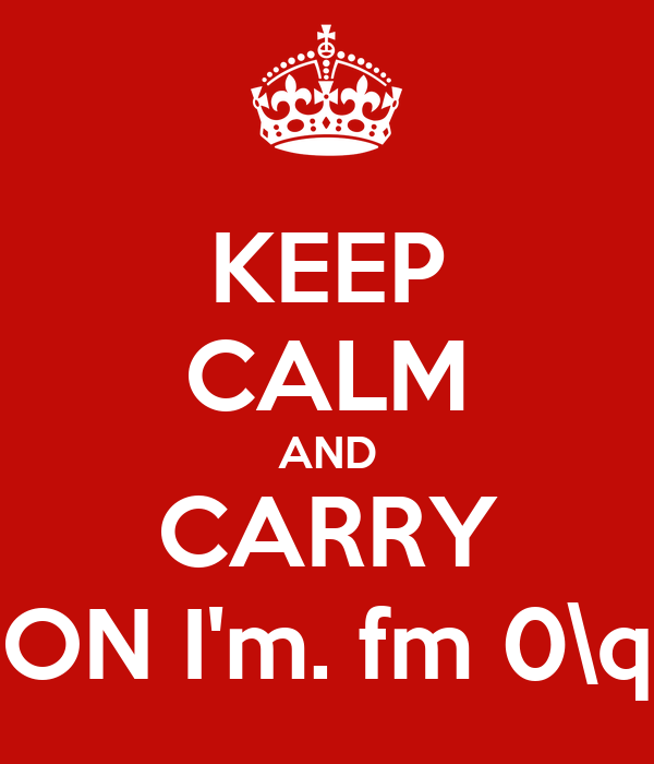 KEEP CALM AND CARRY ON I'm. fm 0\q