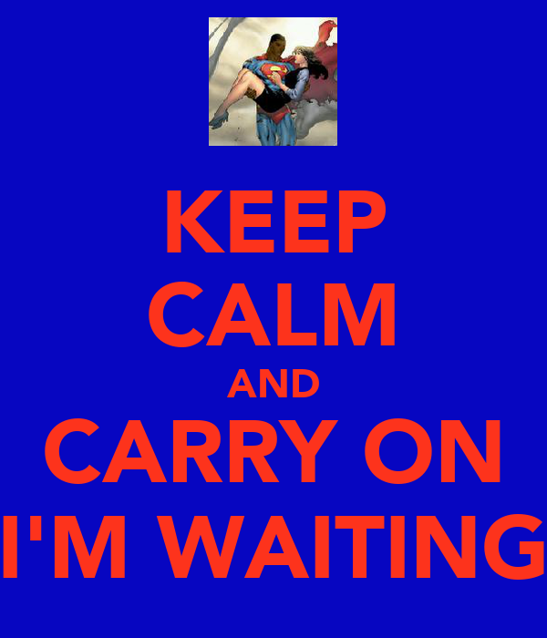 KEEP CALM AND CARRY ON I'M WAITING