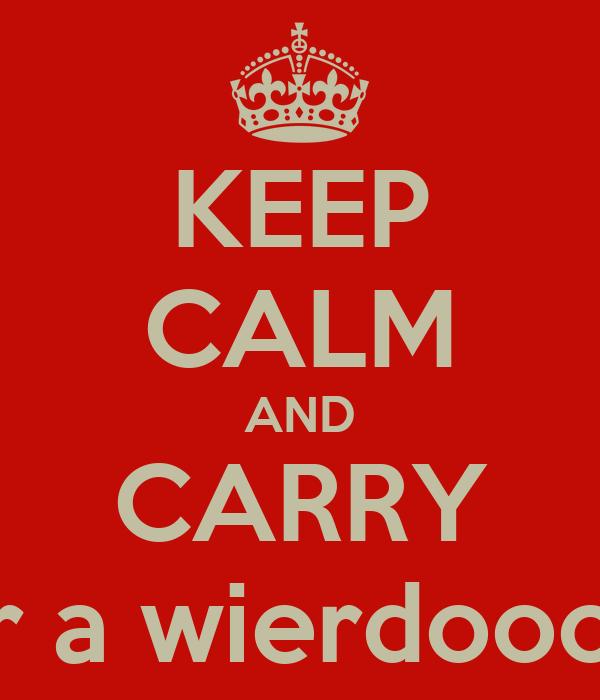 KEEP CALM AND CARRY on if your a wierdooooooo! ! !