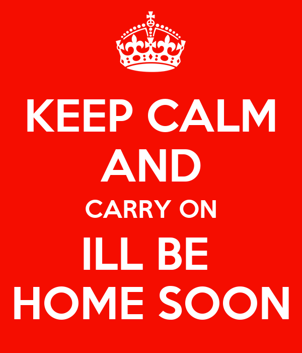 KEEP CALM AND CARRY ON ILL BE  HOME SOON