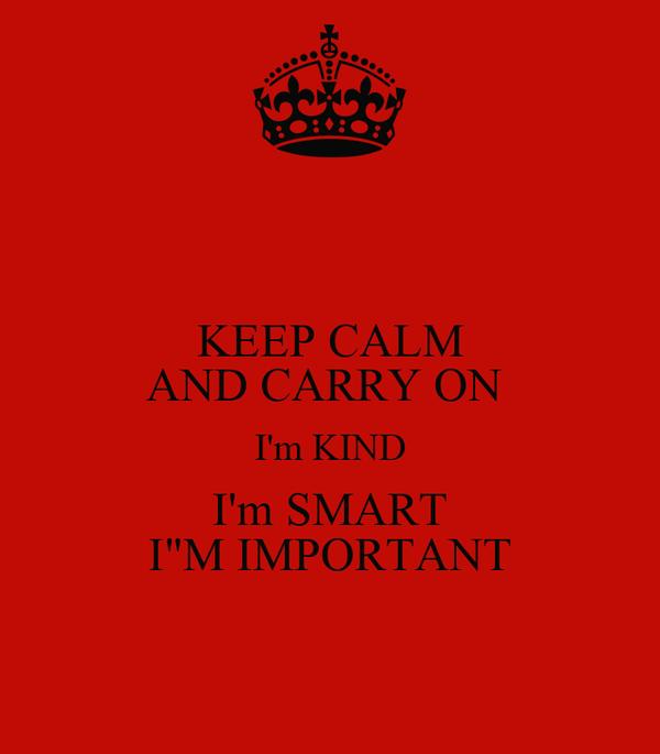 "KEEP CALM AND CARRY ON  I'm KIND I'm SMART I""M IMPORTANT"
