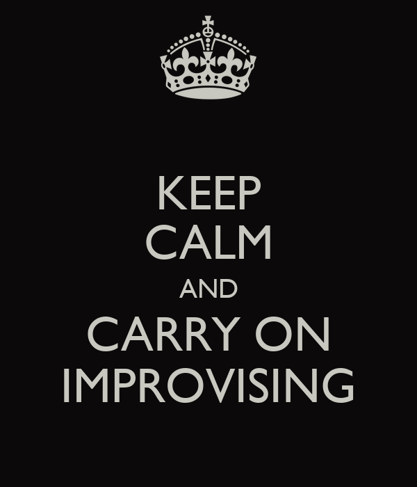 KEEP CALM AND CARRY ON IMPROVISING