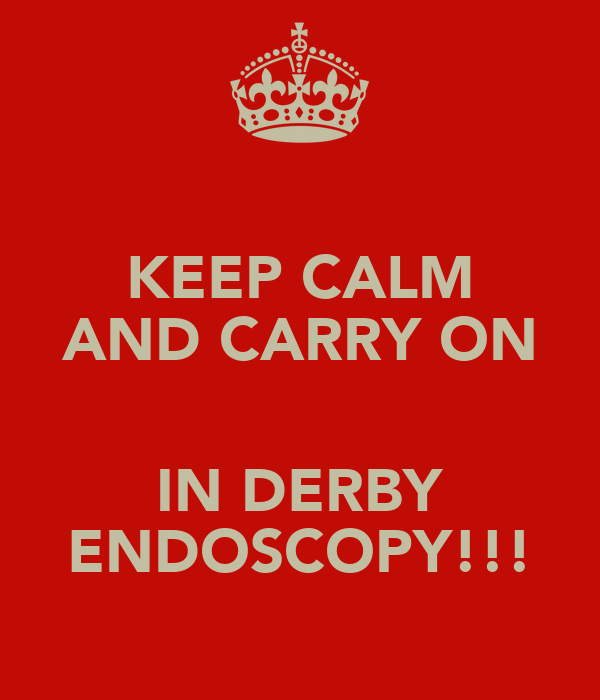 KEEP CALM AND CARRY ON  IN DERBY ENDOSCOPY!!!