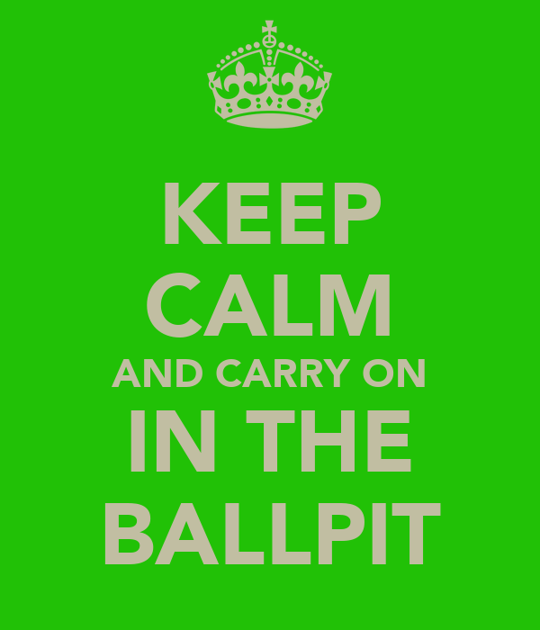 KEEP CALM AND CARRY ON IN THE BALLPIT