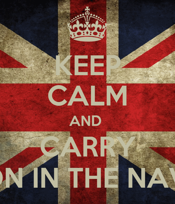 KEEP CALM AND  CARRY ON IN THE NAV!