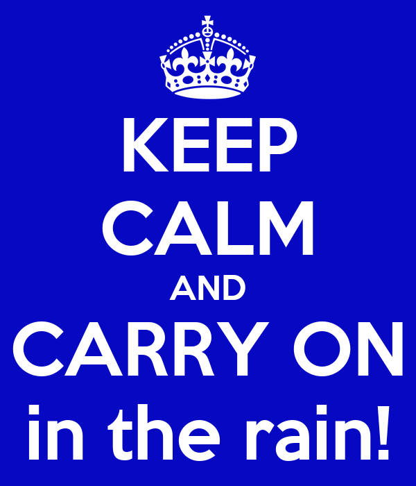 KEEP CALM AND CARRY ON in the rain!