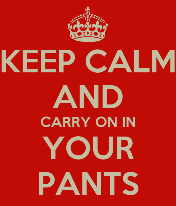 KEEP CALM AND CARRY ON IN YOUR PANTS