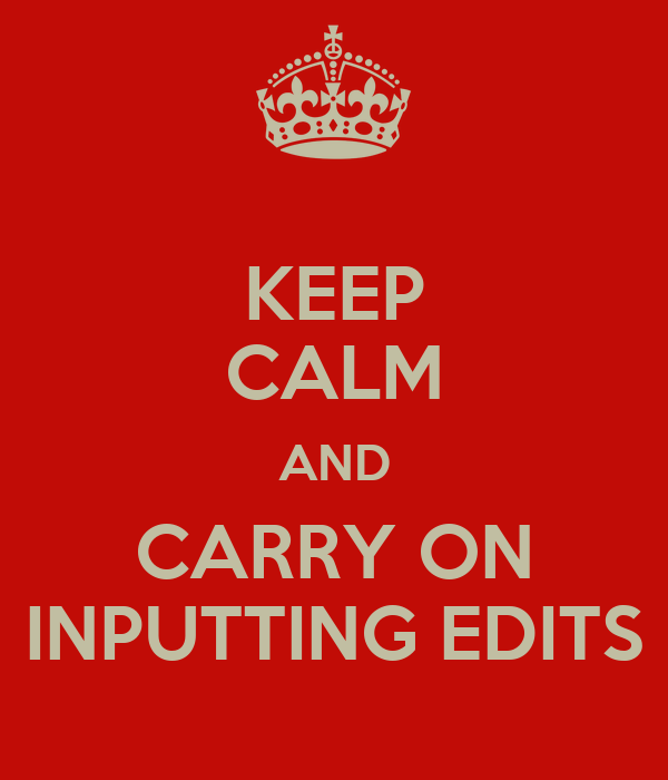 KEEP CALM AND CARRY ON INPUTTING EDITS