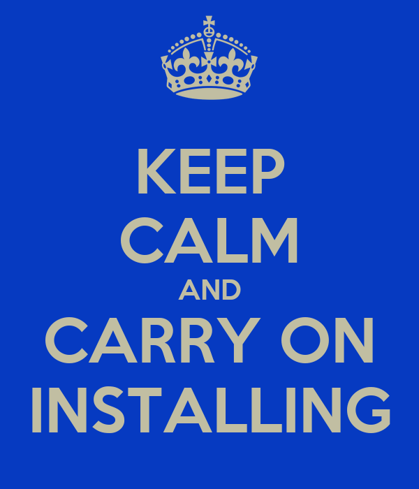 KEEP CALM AND CARRY ON INSTALLING
