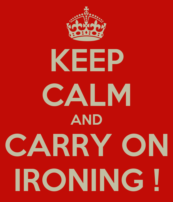 KEEP CALM AND CARRY ON IRONING !
