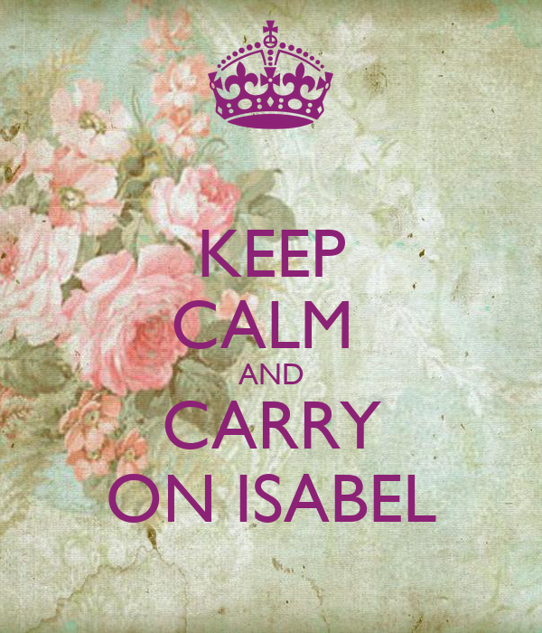 KEEP CALM  AND CARRY ON ISABEL