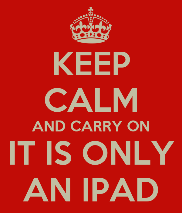 KEEP CALM AND CARRY ON IT IS ONLY AN IPAD