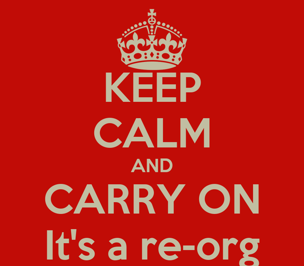 KEEP CALM AND CARRY ON It's a re-org