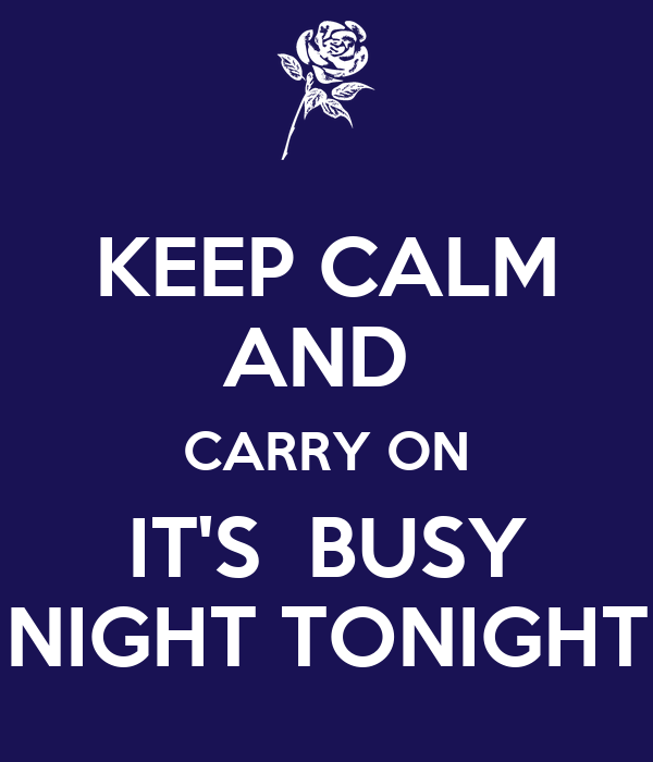 KEEP CALM AND  CARRY ON IT'S  BUSY NIGHT TONIGHT