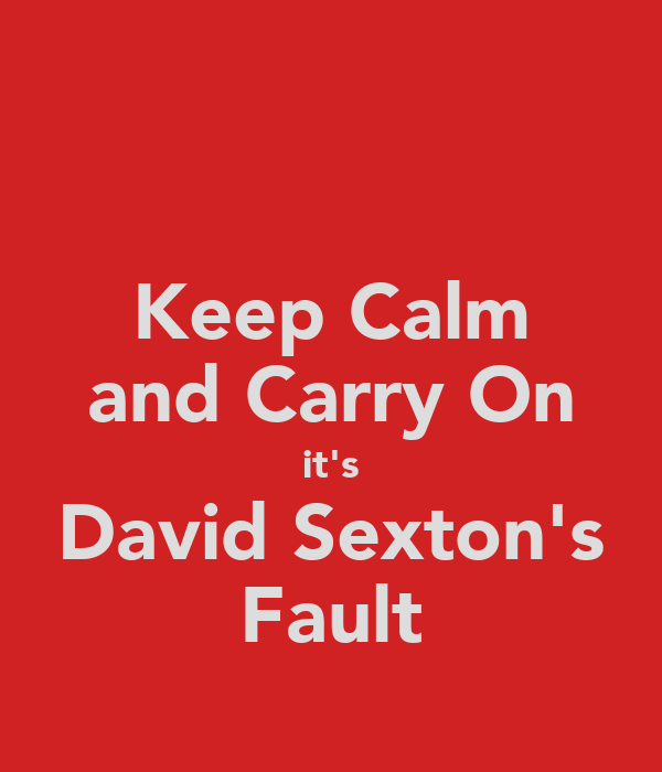 Keep Calm and Carry On it's David Sexton's Fault