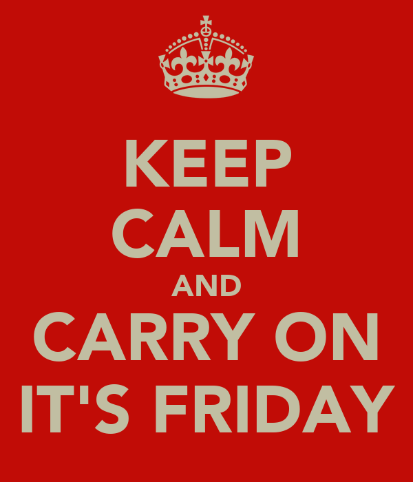 KEEP CALM AND CARRY ON IT'S FRIDAY
