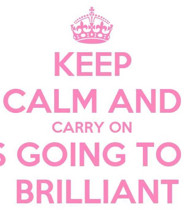 KEEP CALM AND CARRY ON IT'S GOING TO BE  BRILLIANT