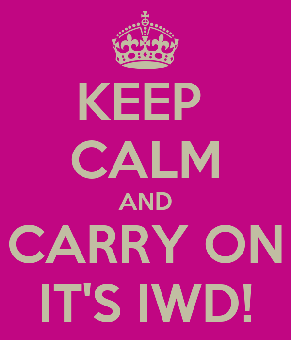 KEEP  CALM AND CARRY ON IT'S IWD!