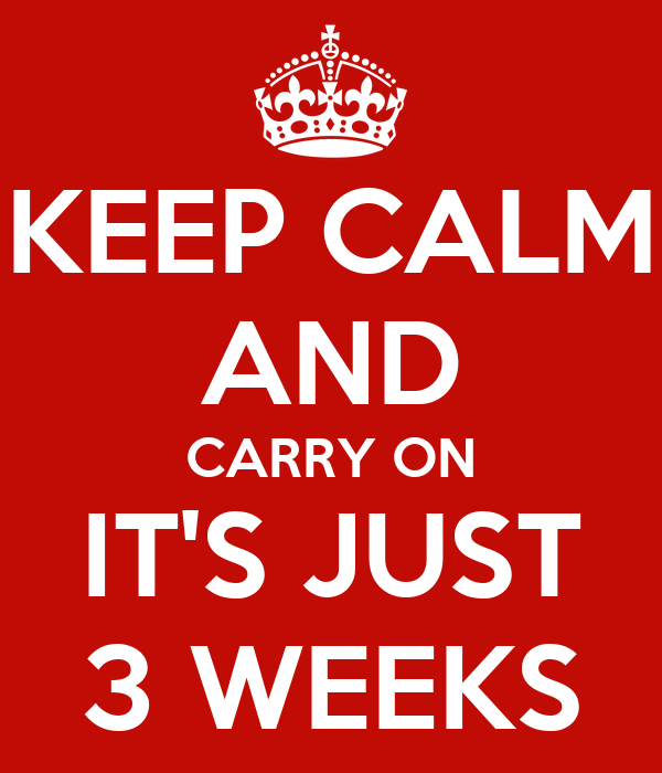 KEEP CALM AND CARRY ON IT'S JUST 3 WEEKS