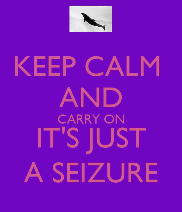KEEP CALM  AND CARRY ON IT'S JUST A SEIZURE