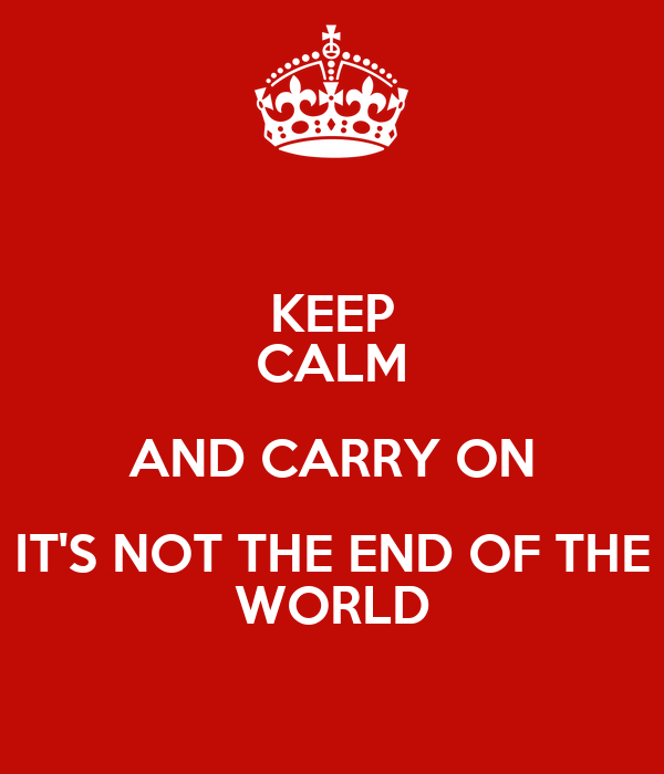 KEEP CALM AND CARRY ON IT'S NOT THE END OF THE WORLD