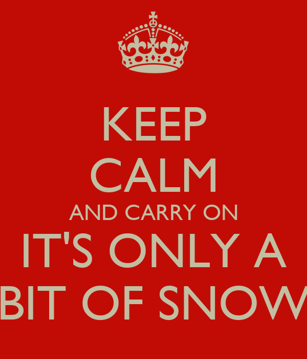 KEEP CALM AND CARRY ON IT'S ONLY A BIT OF SNOW